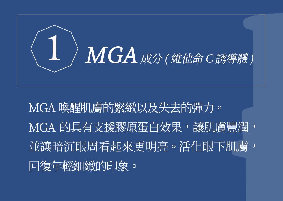 1MGA成分(維他命C誘導體) MGA喚醒肌膚的緊緻以及失去的彈力。MGA的具有支援膠原蛋白效果,讓肌膚豐潤,並讓暗沉眼周看起來更明亮。活化眼下肌膚,回復年輕細緻的印象。