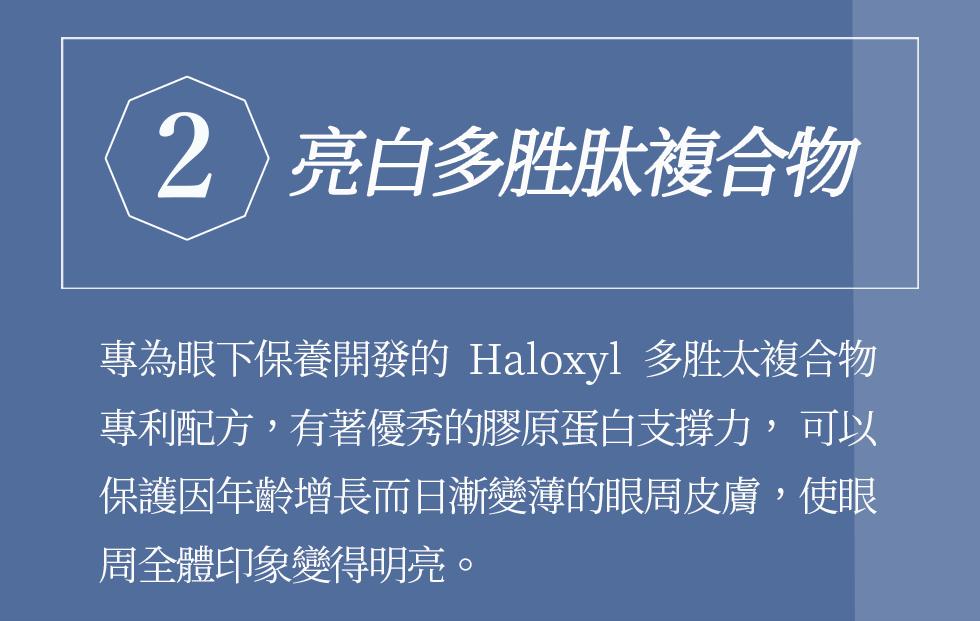 2亮白多胜肽複合物 專為眼下保養開發的Haloxyl多胜太複合物專利配方,具有支援膠原蛋白的效果,協助順暢眼下停滯的老廢物質,亮白眼周肌膚。