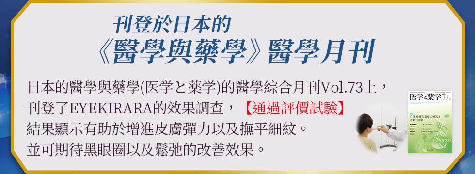 刊登於日本的《醫學與藥學》醫學月刊 日本的醫學與藥學(医学と薬学)的醫學綜合月刊Vol.73上,刊登了EYE  KIRARA的效果調查,【通過評價試驗】結果顯示有助於增進皮膚彈力以及改善細紋。並可期待黑眼圈以及鬆弛的改善效果。