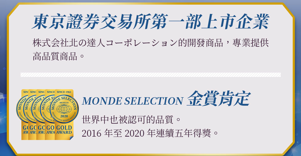 東京證券交易所第一部上市企業 株式会社北の達人コーポレーション的開發商品,專業提供高品質商品。 MONDE SELECTION 金賞肯定 世界中也被認可的品質。2016年至2020年連續五年得獎。