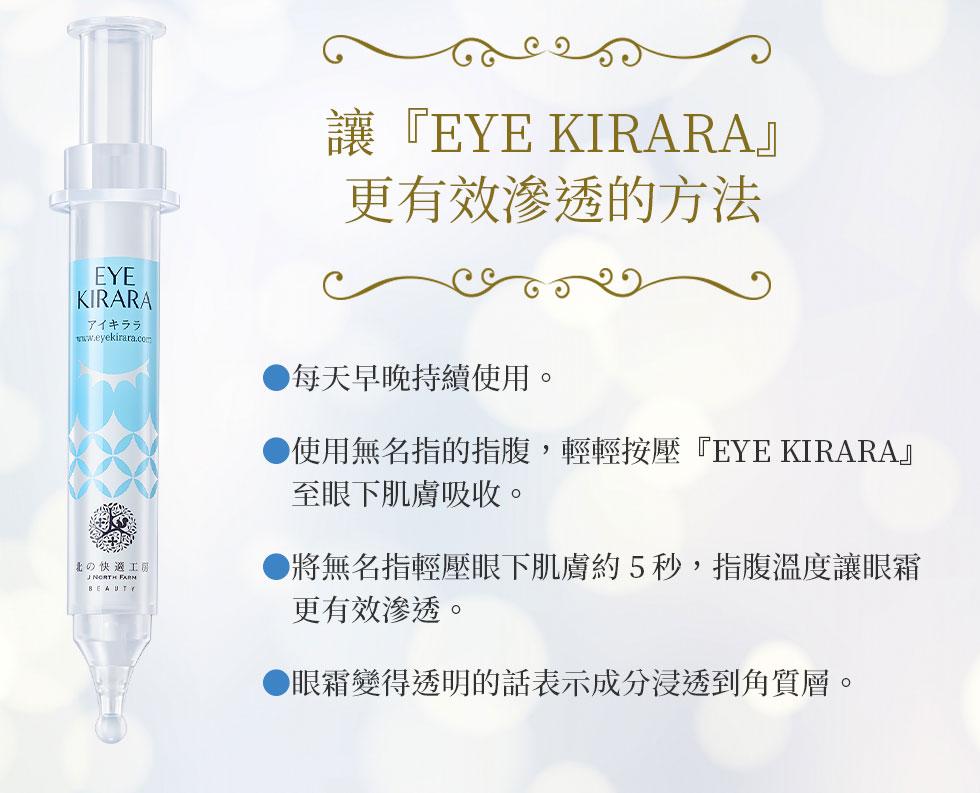讓『EYE KIRARA』更有效滲透的方法 ●每天早晚持續使用。●使用無名指的指腹,輕輕按壓 『EYE KIRARA』至眼下肌膚 吸收。●將無名指輕壓眼下肌膚約5秒, 指腹溫度讓眼霜更有效滲透。●眼霜變得透明的話表示成分浸 透到角質層。